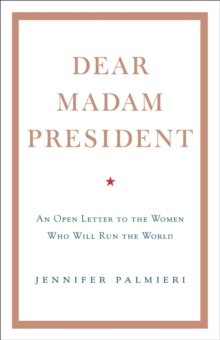 Dear Madam President : An Open Letter to the Women Who Will Run the World, Hardback Book