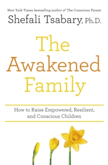 The Awakened Family : How to Raise Empowered, Resilient, and Conscious Children, Paperback / softback Book