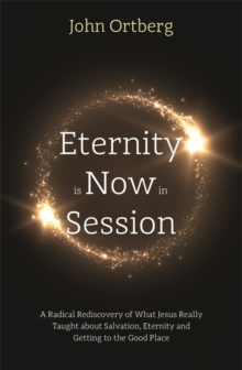 Eternity is Now in Session : A Radical Rediscovery of What Jesus Really Taught about Salvation, Eternity and Getting to the Good Place, Paperback / softback Book