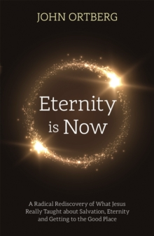 Eternity is Now : A Radical Rediscovery of What Jesus Really Taught about Salvation, Eternity and Getting to the Good Place, Paperback / softback Book