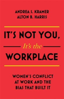It's Not You, It's the Workplace : Women's Conflict at Work and the Bias that Built it, Hardback Book