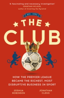 The Club : How the Premier League Became the Richest, Most Disruptive Business in Sport, EPUB eBook