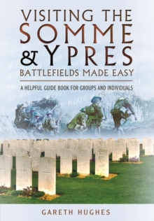 Visiting the Somme and Ypres Battlefields Made Easy : A Helpful Guide Book for Groups and Individuals, Paperback / softback Book