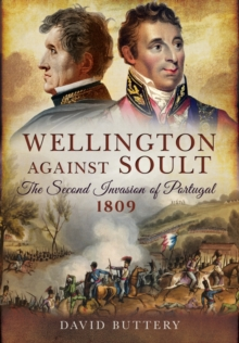 Wellington Against Soult: The Second Invasion of Portugal 1809, Hardback Book
