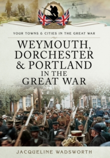 Weymouth, Dorchester & Portland in the Great War, Paperback / softback Book