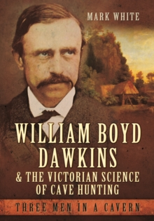 William Boyd Dawkins and the Victorian Science of Cave Hunting : Three Men in a Cavern, Hardback Book