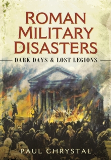 Roman Military Disasters : Dark Days and Lost Legions, Hardback Book