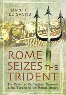Rome Seizes the Trident : The Defeat of Carthaginian Seapower and the Forging of the Roman Empire, Hardback Book