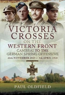 Victoria Crosses on the Western Front - Cambrai to the German Spring Offensive : 20th November 1917 to 7th April 1918, Hardback Book