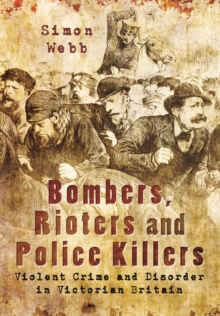 Bombers, Rioters and Police Killers : Violent Crime and Disorder in Victorian Britain, Paperback / softback Book