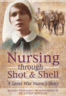 Nursing Through Shot and Shell : A Great War Nurse's Story, Hardback Book