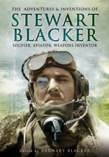 The Adventures and Inventions of Stewart Blacker : Soldier, Aviator, Weapons Inventor, Paperback Book