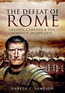 The Defeat of Rome : Crassus, Carrhae and the Invasion of the East, Paperback Book