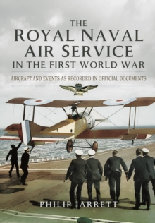 The Royal Naval Air Service in the First World War : Aircraft and Events as Recorded in Official Documents, Hardback Book