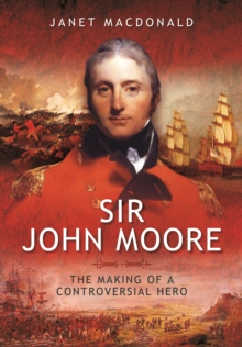 Sir John Moore : The Making of a Controversial Hero, Hardback Book