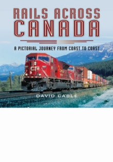 Rails Across Canada : A Pictorial Journey from Coast to Coast, Hardback Book