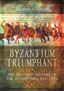 Byzantium Triumphant : The Military History of the Byzantines 959-1025, Hardback Book