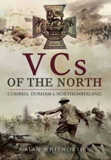 VCs of the North : Cumbria, Durham and Northumberland, Hardback Book