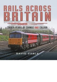 Rails Across Britain : Thirty Years of Change and Colour, Hardback Book