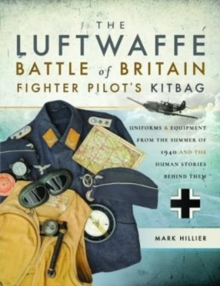 The Luftwaffe Battle of Britain Fighter Pilots' Kitbag : An Ultimate Guide to Uniforms, Arms and Equipment from the Summer of 1940, Paperback / softback Book