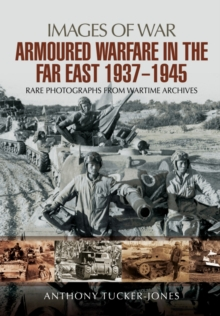 Armoured Warfare in the Far East 1937 - 1945 : Rare Photographs from Wartime Archives, Paperback / softback Book