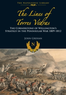 The Lines of Torres Vedras : The Cornerstone of Wellington's Strategy in the Peninsular War 1809-12, Hardback Book