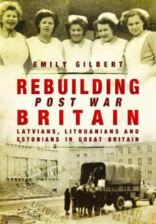 Rebuilding Post War Britain : Latvian, Lithuanian and Estonian Refugees in Britain, 1946-51, Paperback / softback Book