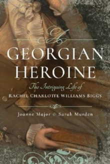 A Georgian Heroine : The Intriguing Life of Rachel Charlotte Williams Biggs, Hardback Book
