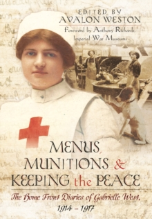 Menus, Munitions and Keeping the Peace: The Home Front Diaries of Gabrielle West 1914 - 1917, Hardback Book