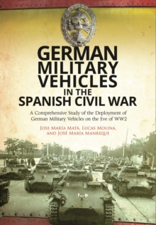 German Military Vehicles in the Spanish Civil War : A Comprehensive Study of the Deployment of German Military Vehicles on the Eve of WW2, Hardback Book