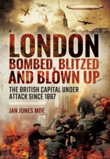 London: Bombed, Blitzed and Blown Up : The British Capital Under Attack Since 1867, Hardback Book