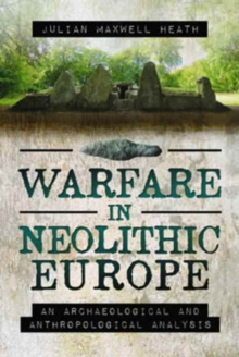 Warfare in Neolithic Europe : An Archaeological and Anthropological Analysis, Hardback Book