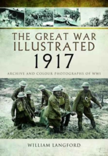 The Great War Illustrated 1917 : Archive and Colour Photographs of WWI, Hardback Book