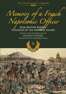 Memoirs of a French Napoleonic Officer : Jean-Baptiste Barres, Chasseur of the Imperial Guard, Hardback Book