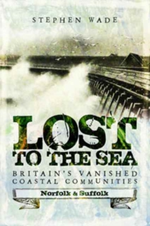 Lost to the Sea : Britain's Vanished Coastal Communities: Norfolk and Suffolk, Paperback Book