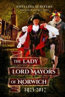 The Lady Lord Mayors of Norwich 1923 - 2017, Paperback / softback Book