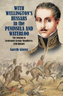 With Wellington's Hussars in the Peninsula and at Waterloo : The Journal of Lieutenant George Woodberry, 18th Hussars, Hardback Book