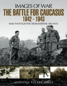The Battle for the Caucasus 1942 - 1943 : Rare Photographs from Wartime Archives, Paperback Book