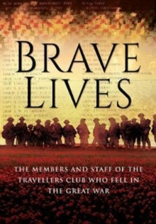Brave Lives : The Members and Staff of the Travellers Club Who Fell in the Great War, Hardback Book