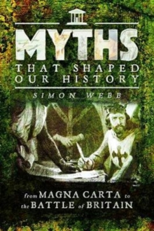 Myths That Shaped Our History : From Magna Carta to the Battle of Britain, Paperback Book