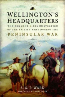 Wellington's Headquarters : The Command and Administration of the British Army During the Peninsular War, Hardback Book