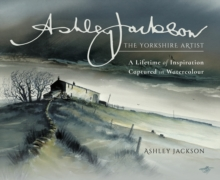 Ashley Jackson: The Yorkshire Artist : A Lifetime of Inspiration Captured in Watercolour, Hardback Book