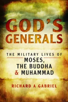 God's Generals : The Military Lives of Moses, the Buddha and Muhammad, Paperback Book