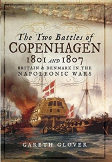 The Two Battles of Copenhagen 1801 and 1807 : Britain and Denmark in the Napoleonic Wars, Hardback Book
