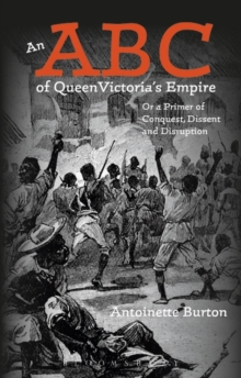 An ABC of Queen Victoria's Empire : Or a Primer of Conquest, Dissent and Disruption, Hardback Book