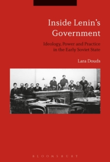 Inside Lenin's Government : Ideology, Power and Practice in the Early Soviet State, Hardback Book
