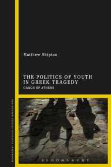The Politics of Youth in Greek Tragedy : Gangs of Athens, Hardback Book