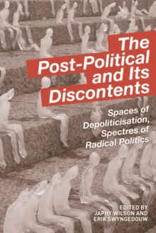 The Post-Political and Its Discontents : Spaces of Depoliticisation, Spectres of Radical Politics, Paperback Book