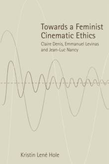 Towards a Feminist Cinematic Ethics : Claire Denis, Emmanuel Levinas and Jean-Luc Nancy, Hardback Book