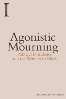 Agonistic Mourning : Political Dissidence and the Women in Black, Hardback Book